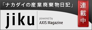 「ナカダイの産業廃棄物日記」連載中 jiku powered by AXIS Magazine